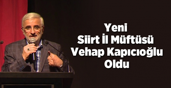 Siirt İl Müftülüğüne İstanbul Fatih İlçe Müftüsü Vehap Kapıcıoğlu Atandı